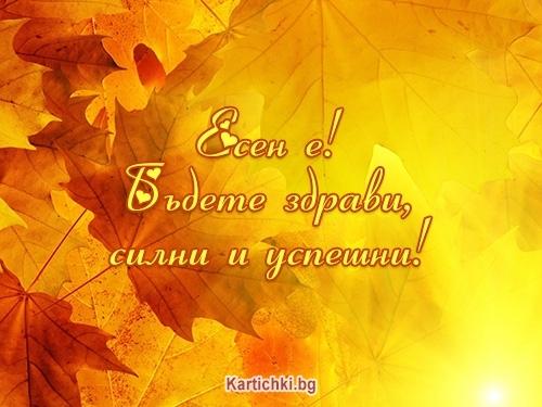 Есен е! Бъдете здрави, силни и успешни!
