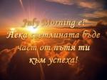 July Morning e! Нека светлината бъде част от пътя ти към успеха!