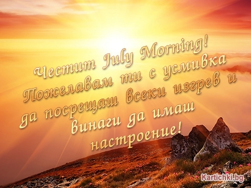 Честит July Morning! Пожелавам ти с усмивка да посрещаш всеки изгрев и винаги да имаш настроение!
