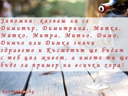 Запомни: казваш ли се Димитър, Димитрина, Митка, Митко, Митра, Митьо, Димо, Димчо или Димка значи здравето и късмета ще бъдат с теб цял живот, а името ти ще бъде за пример на всички хора!