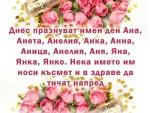 Днес празнуват имен ден Ана, Анета, Анелия, Анка, Анна, Аница, Анелия, Аня, Яна, Янка, Янко. Нека името им носи късмет и в здраве да тичат напред