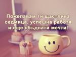 Пожелавам ти щастлива седмица, успешна работа и още сбъднати мечти!