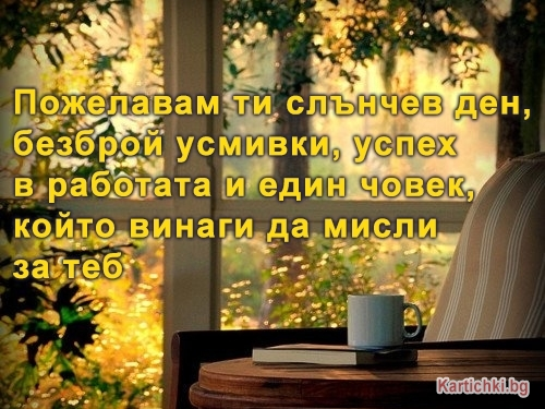 Пожелавам ти слънчев ден, безброй усмивки, успех в работата и един човек, който винаги да мисли за теб