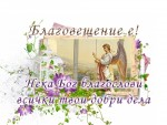 Благовещение е! Нека Бог благослови всички твои добри дела