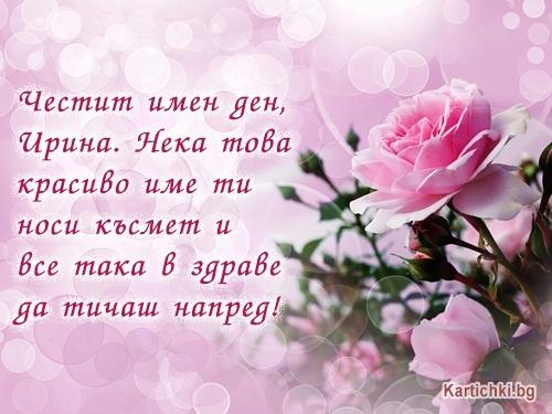 Честит имен ден, Ирина. Нека това красиво име ти носи късмет и все така в здраве да тичаш напред!
